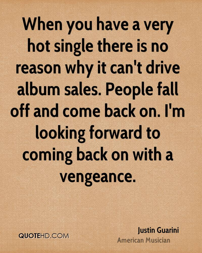 When you have a very hot single there is no reason why it can't drive album sales. People fall off and come back on. I'm looking forward to coming back on with a vengeance.