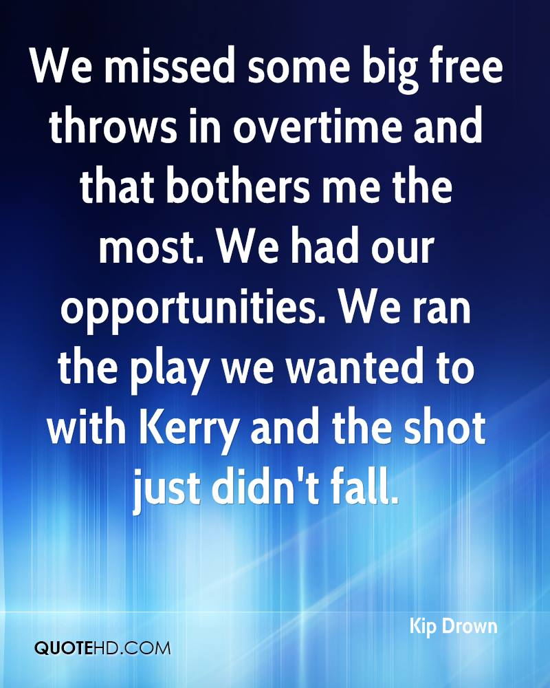 We missed some big free throws in overtime and that bothers me the most. We had our opportunities. We ran the play we wanted to with Kerry and the shot just didn't fall.