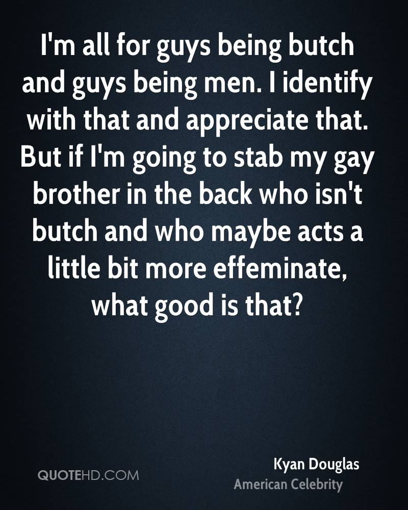I'm all for guys being butch and guys being men. I identify with that and appreciate that. But if I'm going to stab my gay brother in the back who isn't butch and who maybe acts a little bit more effeminate, what good is that?