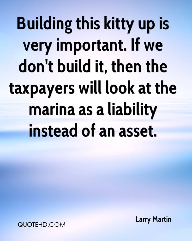Building this kitty up is very important. If we don't build it, then the taxpayers will look at the marina as a liability instead of an asset.