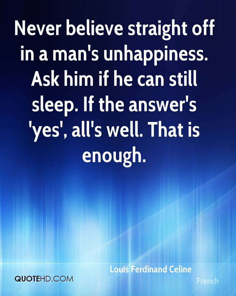 Never believe straight off in a man's unhappiness. Ask him if he can still sleep. If the answer's 'yes', all's well. That is enough.