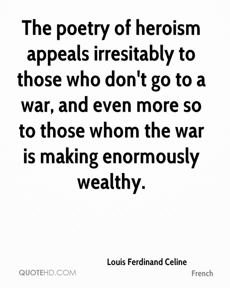 The poetry of heroism appeals irresitably to those who don't go to a war, and even more so to those whom the war is making enormously wealthy.