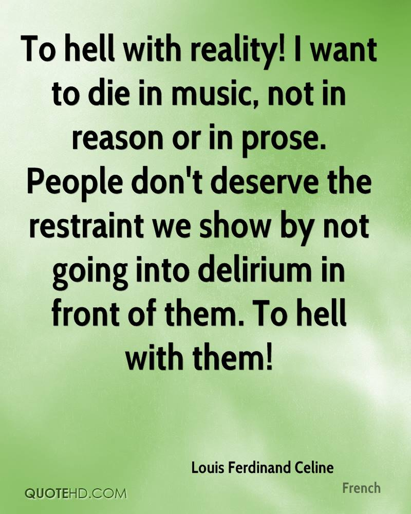 To hell with reality! I want to die in music, not in reason or in prose. People don't deserve the restraint we show by not going into delirium in front of them. To hell with them!