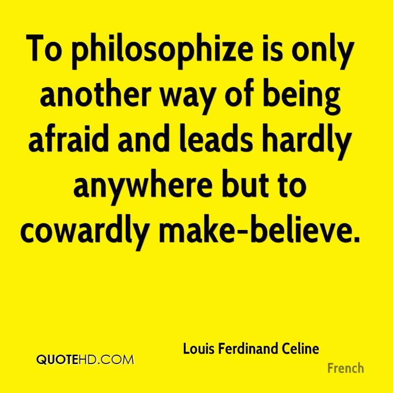 To philosophize is only another way of being afraid and leads hardly anywhere but to cowardly make-believe.