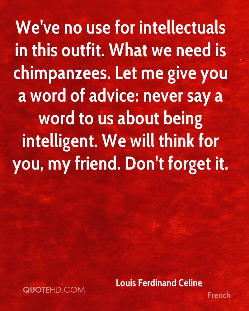 We've no use for intellectuals in this outfit. What we need is chimpanzees. Let me give you a word of advice: never say a word to us about being intelligent. We will think for you, my friend. Don't forget it.