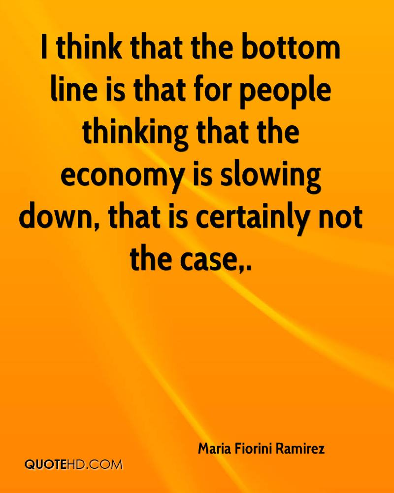 I think that the bottom line is that for people thinking that the economy is slowing down, that is certainly not the case.