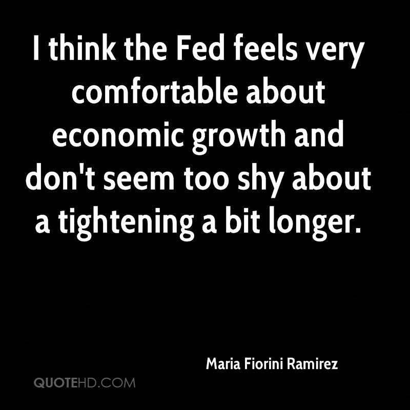 I think the Fed feels very comfortable about economic growth and don't seem too shy about a tightening a bit longer.