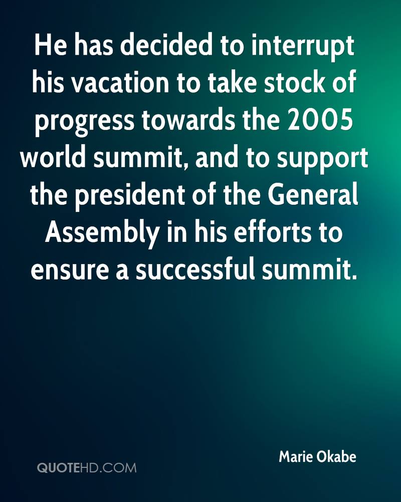 He has decided to interrupt his vacation to take stock of progress towards the 2005 world summit, and to support the president of the General Assembly in his efforts to ensure a successful summit.