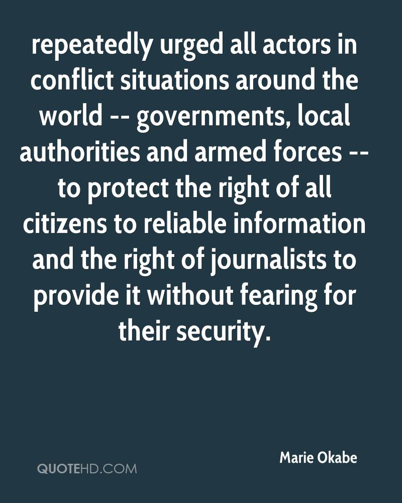 repeatedly urged all actors in conflict situations around the world -- governments, local authorities and armed forces -- to protect the right of all citizens to reliable information and the right of journalists to provide it without fearing for their security.