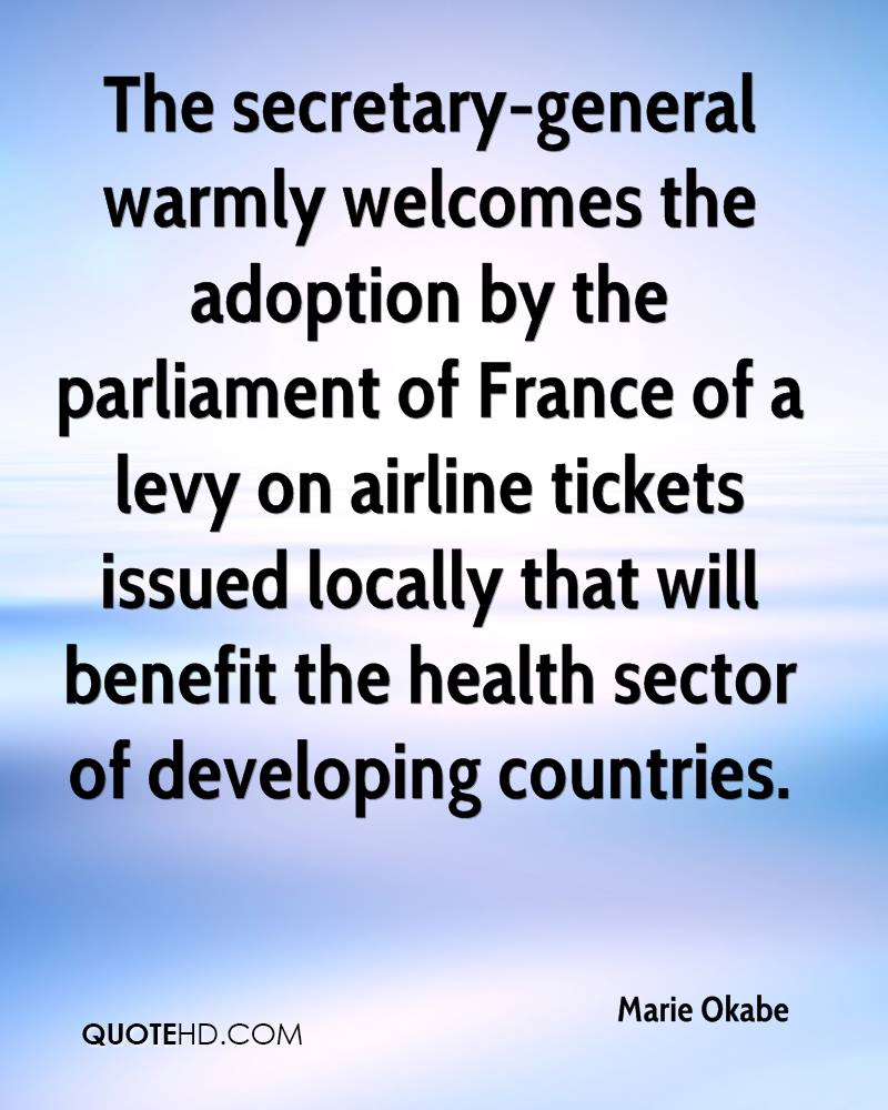 The secretary-general warmly welcomes the adoption by the parliament of France of a levy on airline tickets issued locally that will benefit the health sector of developing countries.