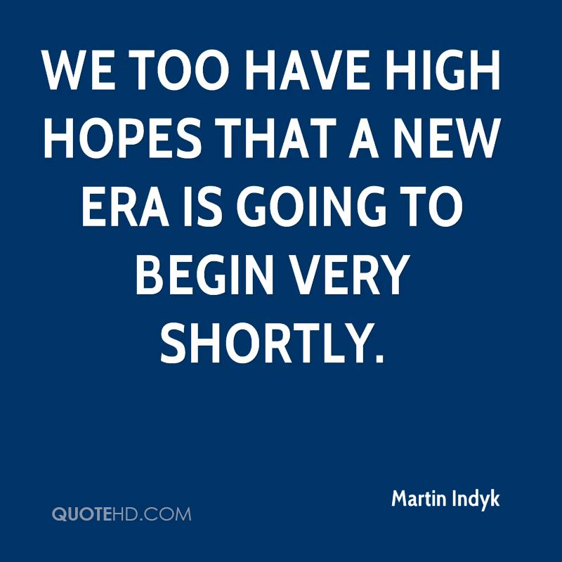 We too have high hopes that a new era is going to begin very shortly.