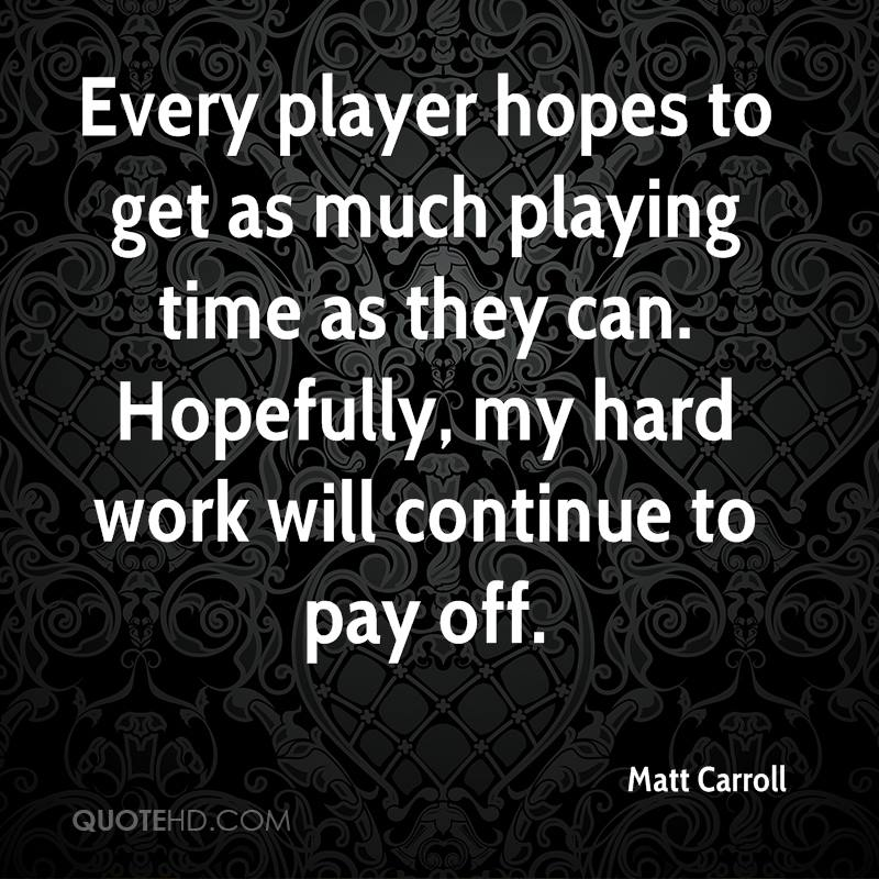 Every player hopes to get as much playing time as they can. Hopefully, my hard work will continue to pay off.