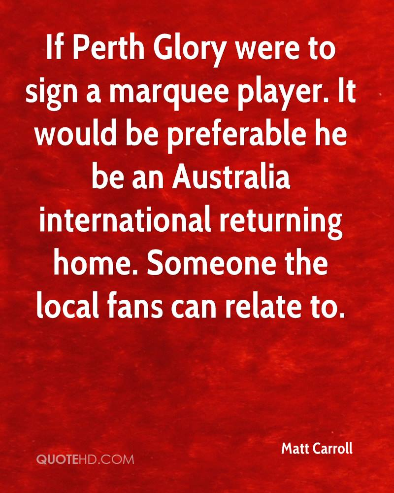 If Perth Glory were to sign a marquee player. It would be preferable he be an Australia international returning home. Someone the local fans can relate to.