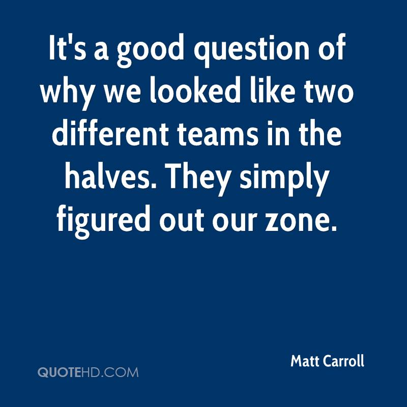 It's a good question of why we looked like two different teams in the halves. They simply figured out our zone.