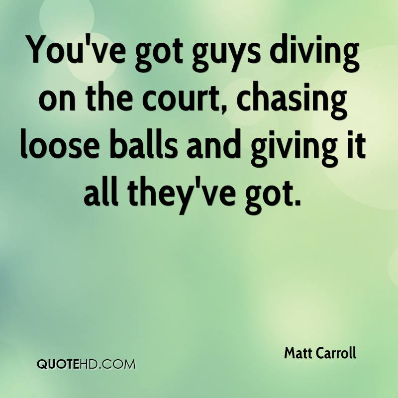 You've got guys diving on the court, chasing loose balls and giving it all they've got.