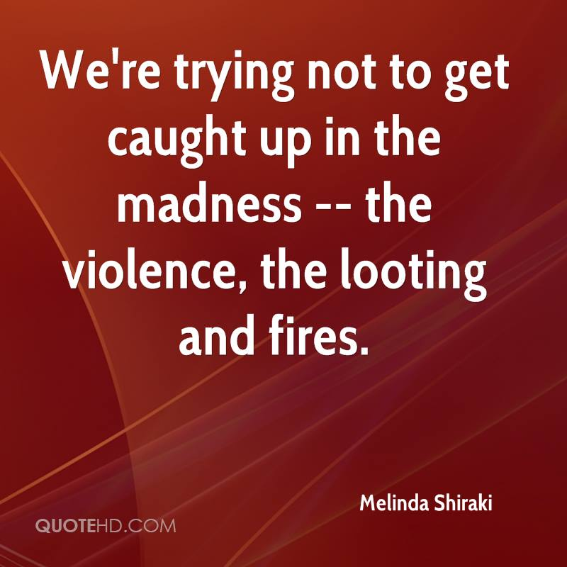 We're trying not to get caught up in the madness -- the violence, the looting and fires.