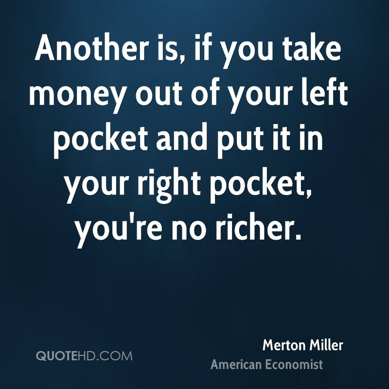 Another is, if you take money out of your left pocket and put it in your right pocket, you're no richer.