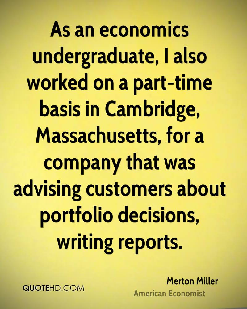As an economics undergraduate, I also worked on a part-time basis in Cambridge, Massachusetts, for a company that was advising customers about portfolio decisions, writing reports.