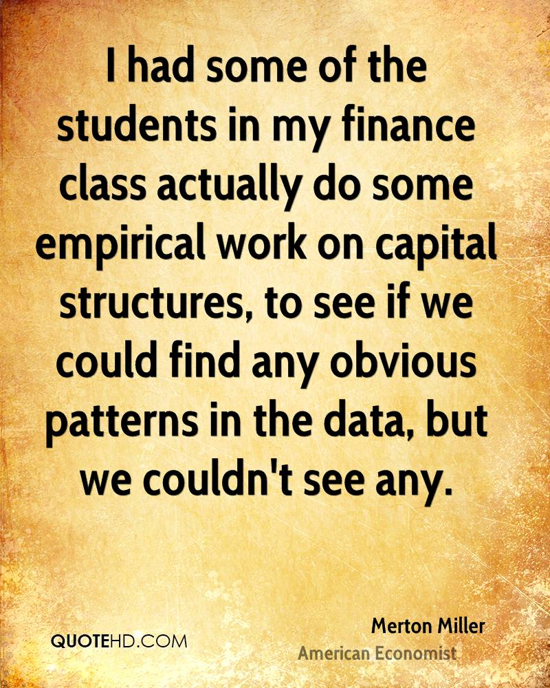 I had some of the students in my finance class actually do some empirical work on capital structures, to see if we could find any obvious patterns in the data, but we couldn't see any.