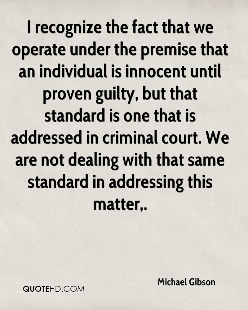 I recognize the fact that we operate under the premise that an individual is innocent until proven guilty, but that standard is one that is addressed in criminal court. We are not dealing with that same standard in addressing this matter.