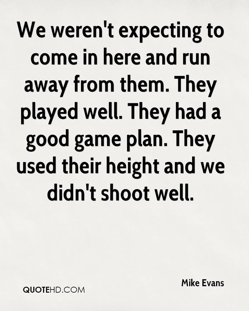 We weren't expecting to come in here and run away from them. They played well. They had a good game plan. They used their height and we didn't shoot well.