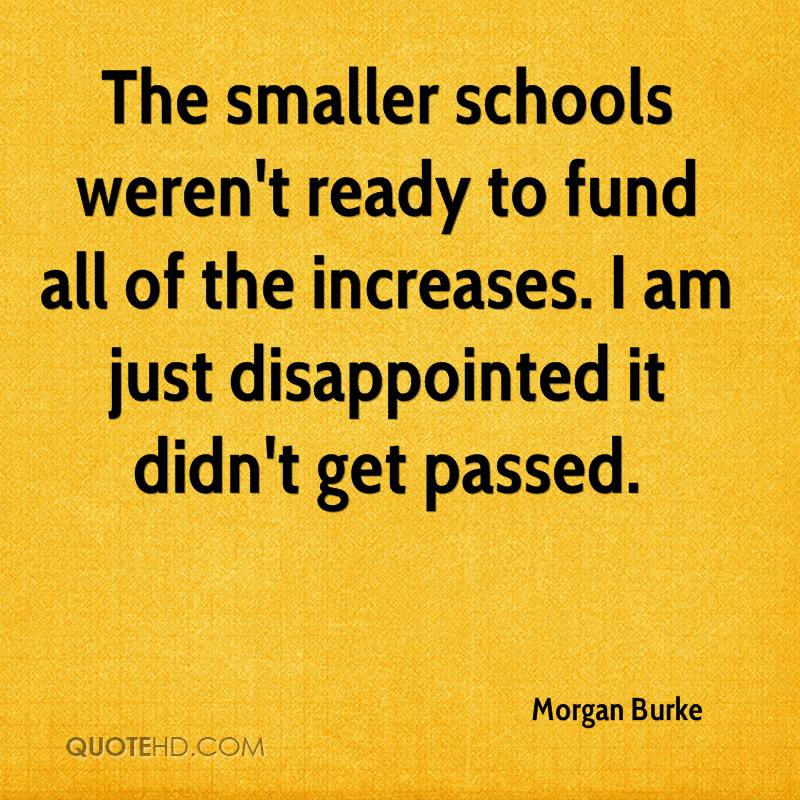The smaller schools weren't ready to fund all of the increases. I am just disappointed it didn't get passed.