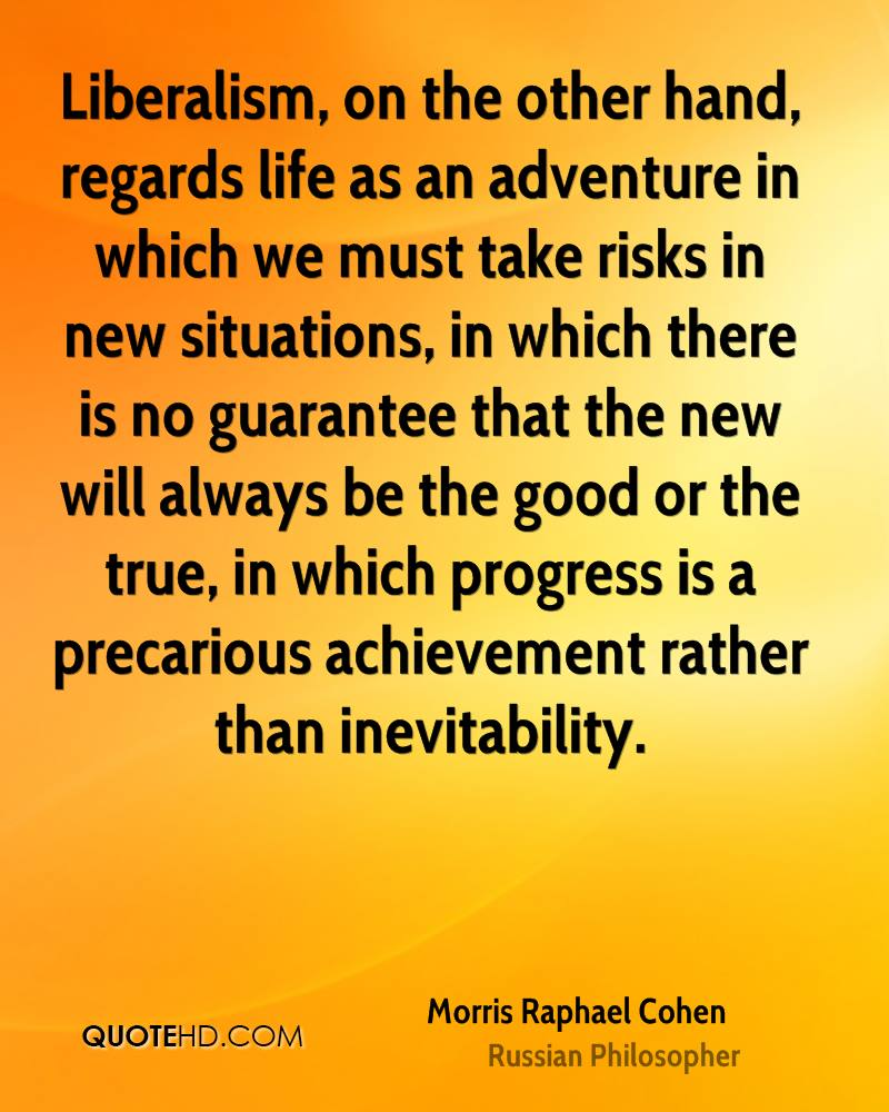Liberalism, on the other hand, regards life as an adventure in which we must take risks in new situations, in which there is no guarantee that the new will always be the good or the true, in which progress is a precarious achievement rather than inevitability.