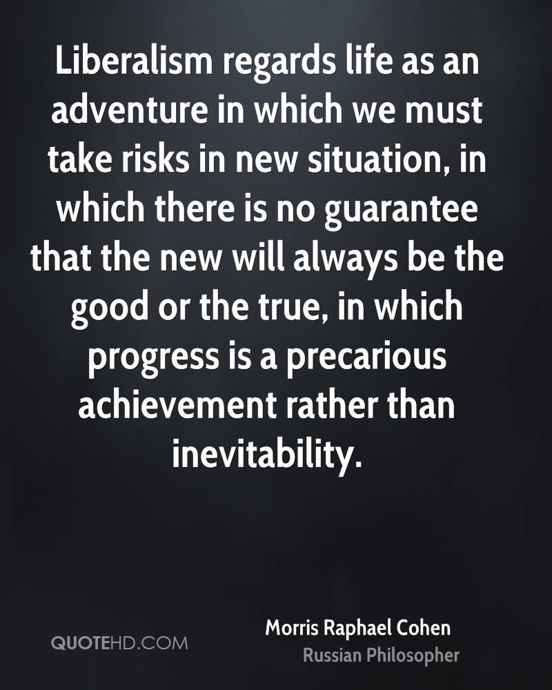 Liberalism regards life as an adventure in which we must take risks in new situation, in which there is no guarantee that the new will always be the good or the true, in which progress is a precarious achievement rather than inevitability.