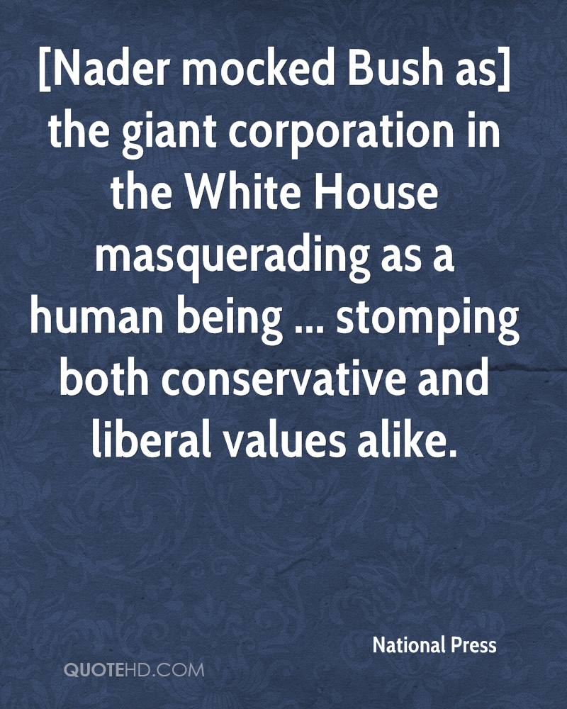[Nader mocked Bush as] the giant corporation in the White House masquerading as a human being ... stomping both conservative and liberal values alike.