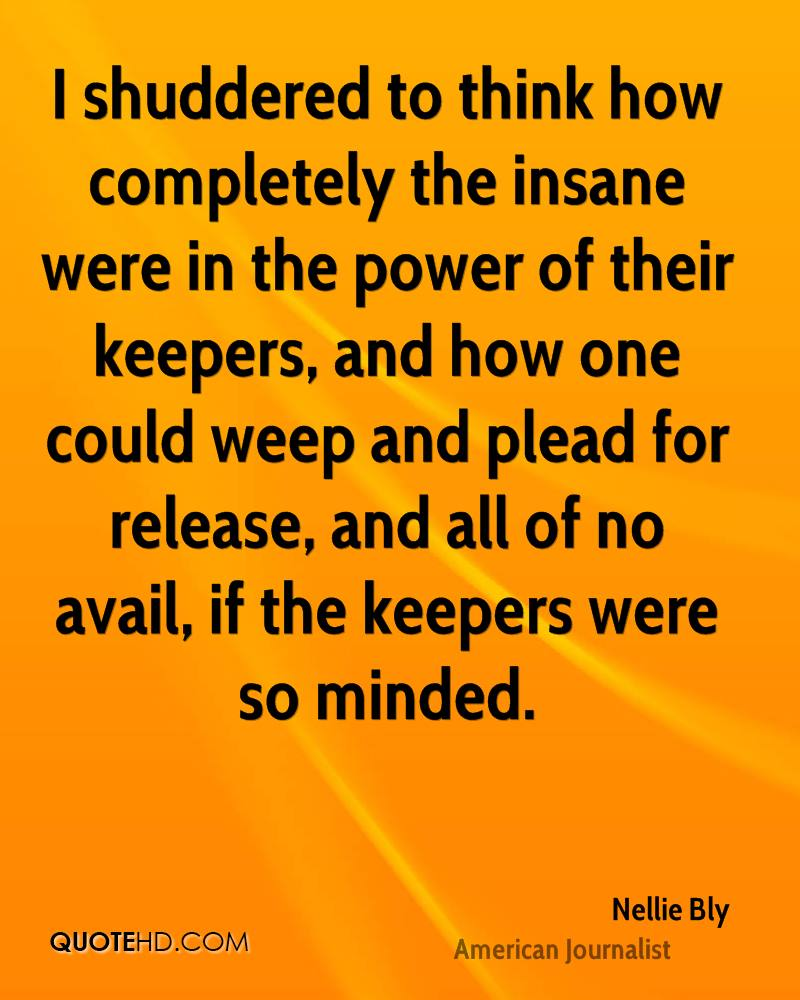 I shuddered to think how completely the insane were in the power of their keepers, and how one could weep and plead for release, and all of no avail, if the keepers were so minded.