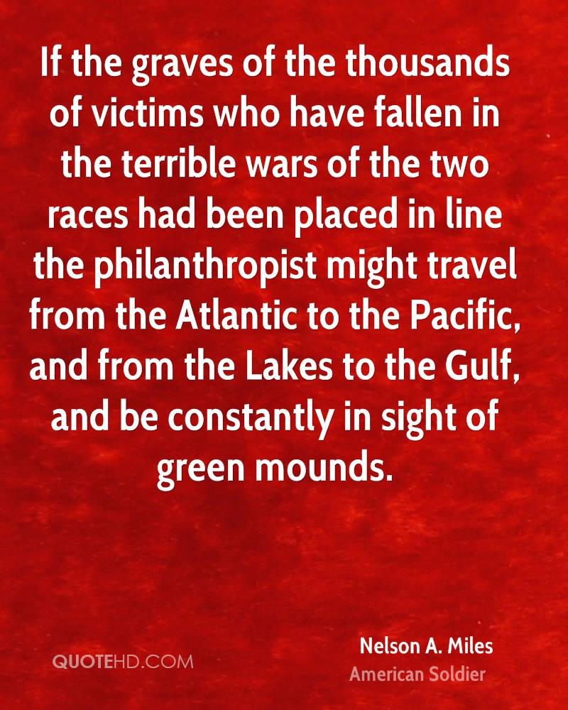 If the graves of the thousands of victims who have fallen in the terrible wars of the two races had been placed in line the philanthropist might travel from the Atlantic to the Pacific, and from the Lakes to the Gulf, and be constantly in sight of green mounds.
