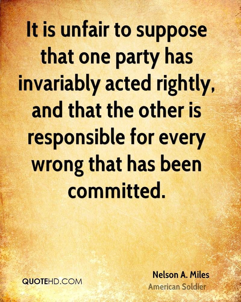 It is unfair to suppose that one party has invariably acted rightly, and that the other is responsible for every wrong that has been committed.