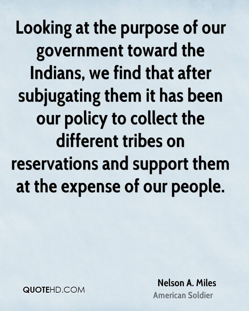 Looking at the purpose of our government toward the Indians, we find that after subjugating them it has been our policy to collect the different tribes on reservations and support them at the expense of our people.