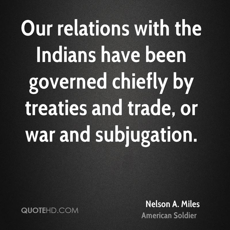 Our relations with the Indians have been governed chiefly by treaties and trade, or war and subjugation.