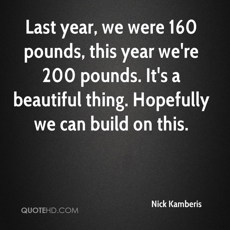 Last year, we were 160 pounds, this year we're 200 pounds. It's a beautiful thing. Hopefully we can build on this.