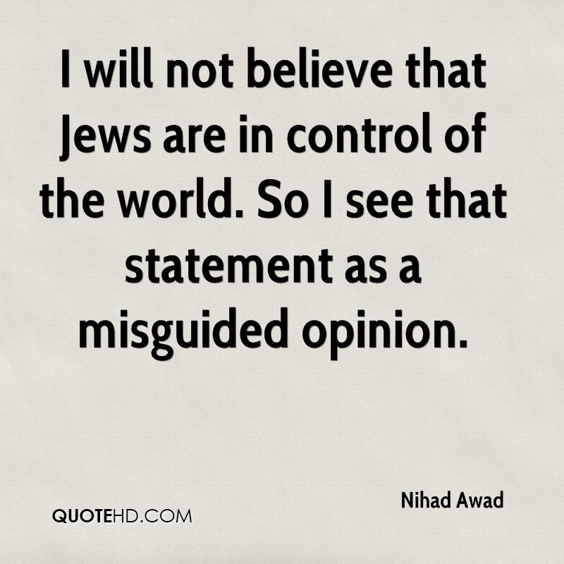 I will not believe that Jews are in control of the world. So I see that statement as a misguided opinion.