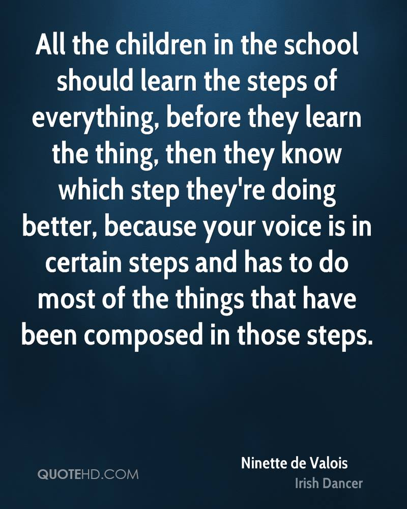 All the children in the school should learn the steps of everything, before they learn the thing, then they know which step they're doing better, because your voice is in certain steps and has to do most of the things that have been composed in those steps.