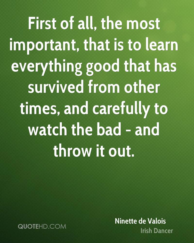 First of all, the most important, that is to learn everything good that has survived from other times, and carefully to watch the bad - and throw it out.