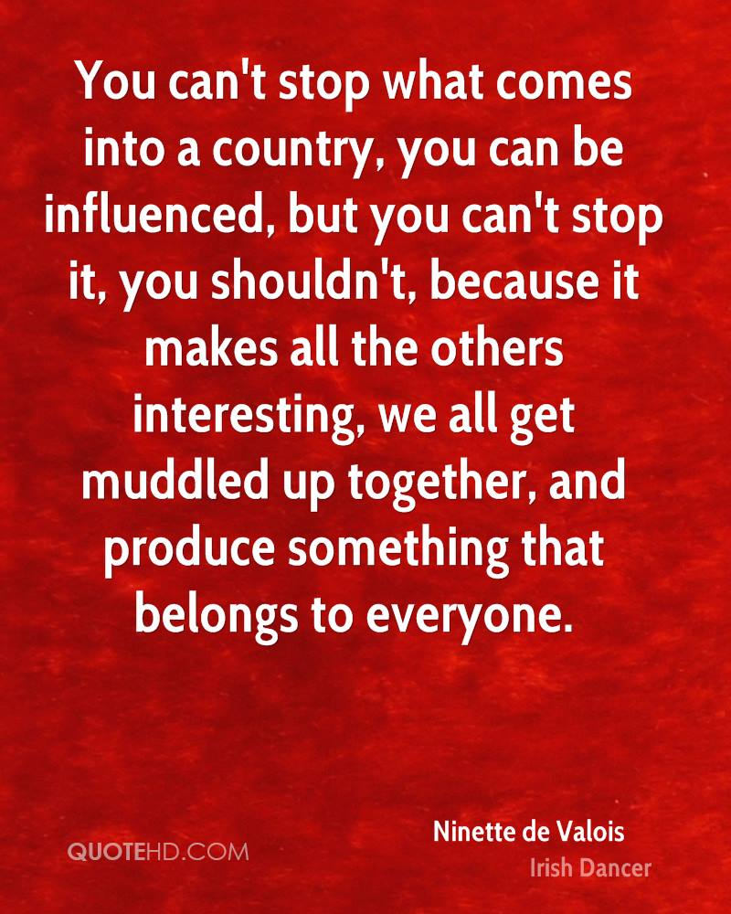 You can't stop what comes into a country, you can be influenced, but you can't stop it, you shouldn't, because it makes all the others interesting, we all get muddled up together, and produce something that belongs to everyone.