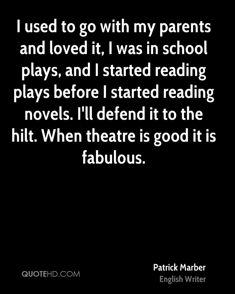 I used to go with my parents and loved it, I was in school plays, and I started reading plays before I started reading novels. I'll defend it to the hilt. When theatre is good it is fabulous.