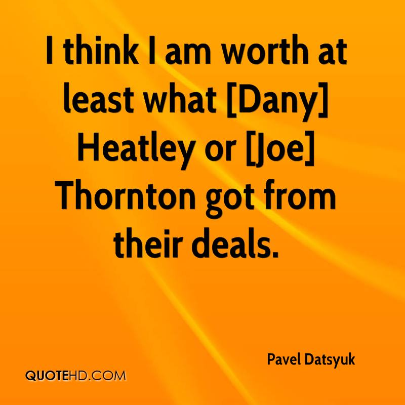 I think I am worth at least what [Dany] Heatley or [Joe] Thornton got from their deals.