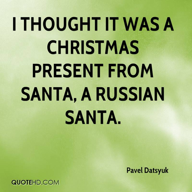 I thought it was a Christmas present from Santa, a Russian Santa.