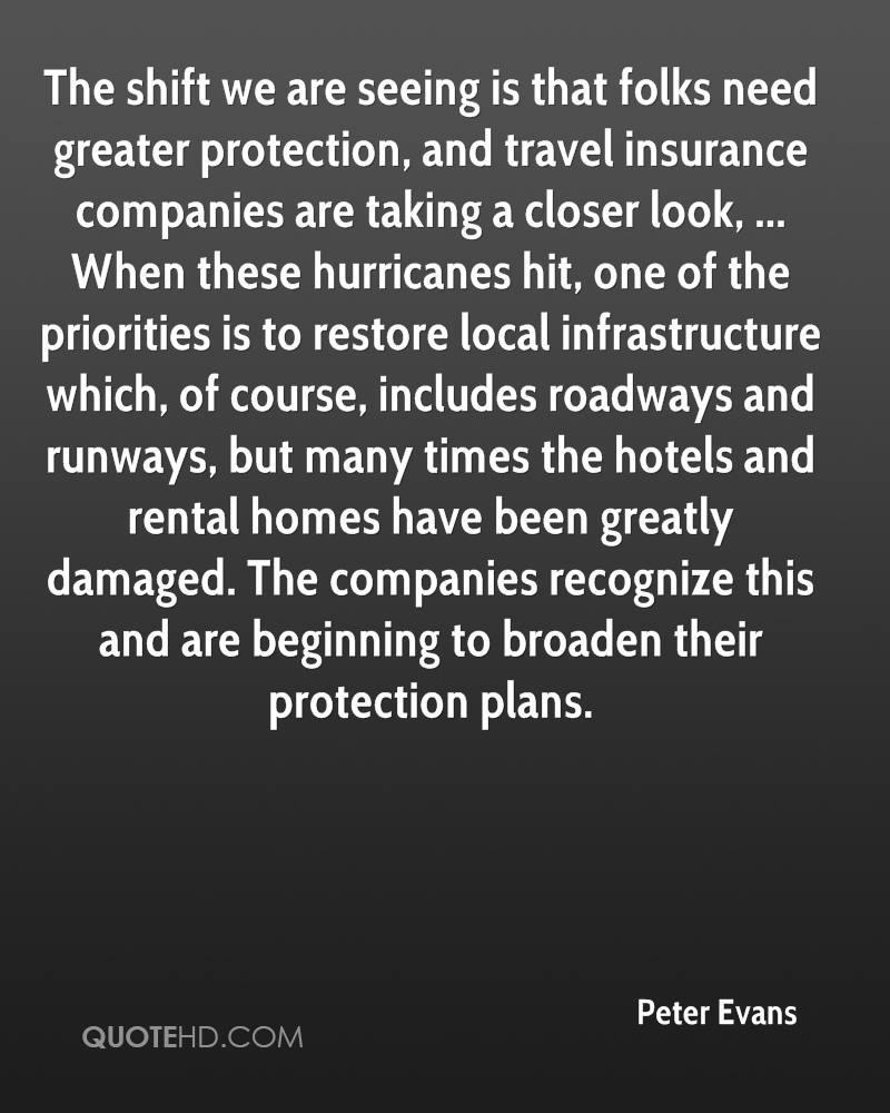 The shift we are seeing is that folks need greater protection, and travel insurance companies are taking a closer look, ... When these hurricanes hit, one of the priorities is to restore local infrastructure which, of course, includes roadways and runways, but many times the hotels and rental homes have been greatly damaged. The companies recognize this and are beginning to broaden their protection plans.