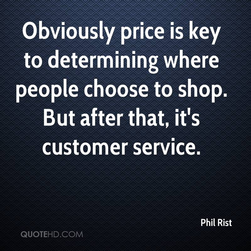 Obviously price is key to determining where people choose to shop. But after that, it's customer service.