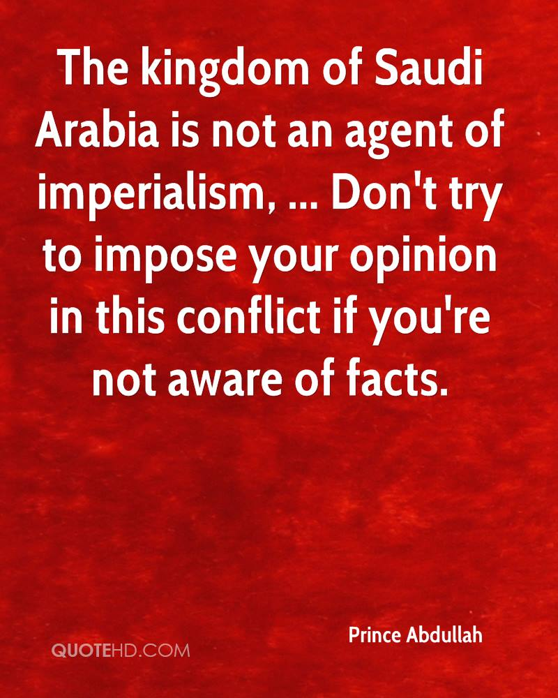 The kingdom of Saudi Arabia is not an agent of imperialism, ... Don't try to impose your opinion in this conflict if you're not aware of facts.