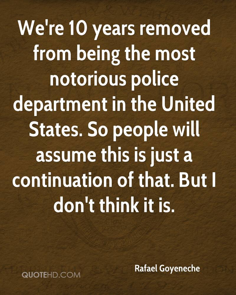 We're 10 years removed from being the most notorious police department in the United States. So people will assume this is just a continuation of that. But I don't think it is.