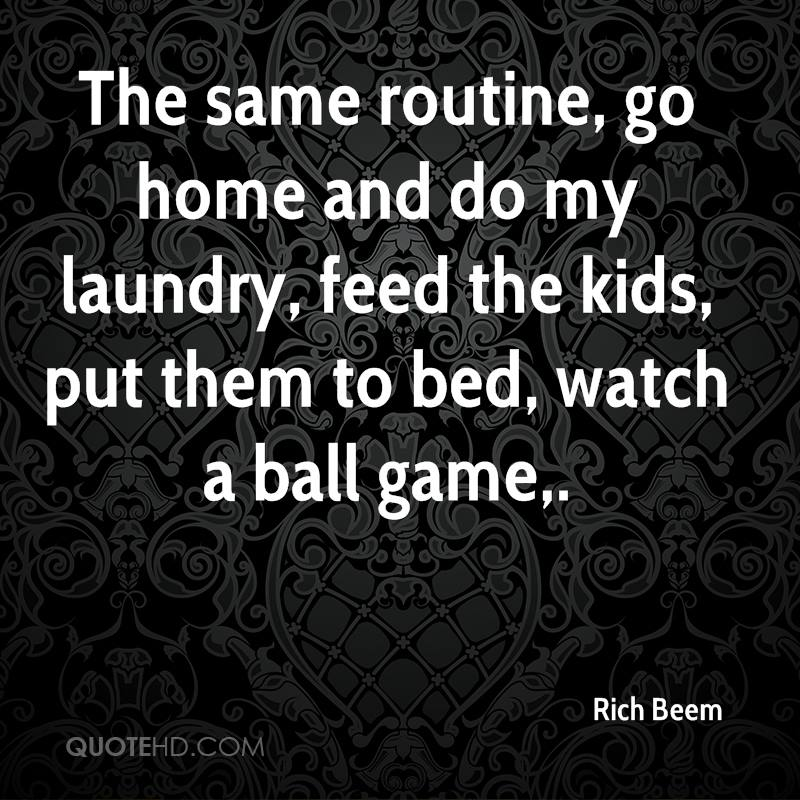 The same routine, go home and do my laundry, feed the kids, put them to bed, watch a ball game.