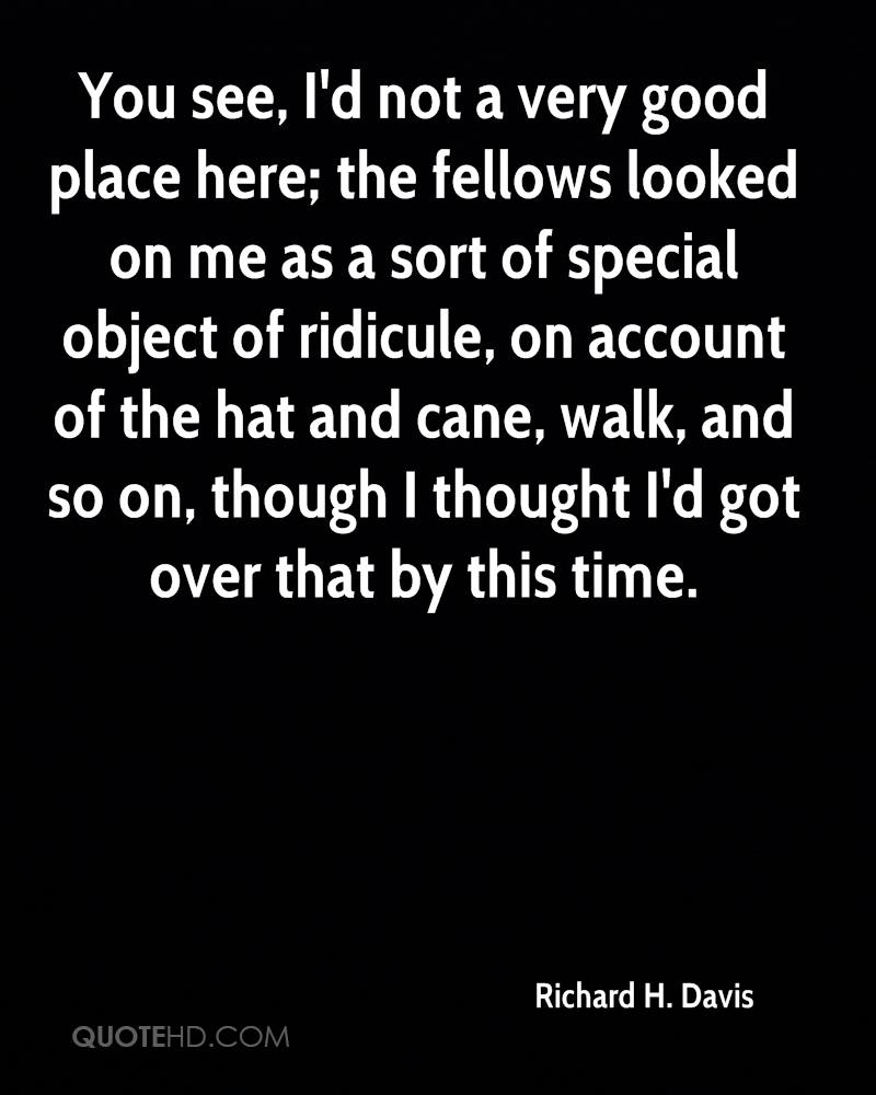You see, I'd not a very good place here; the fellows looked on me as a sort of special object of ridicule, on account of the hat and cane, walk, and so on, though I thought I'd got over that by this time.