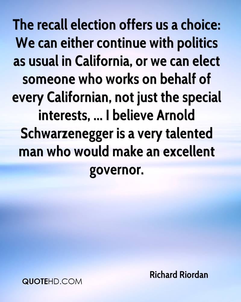 The recall election offers us a choice: We can either continue with politics as usual in California, or we can elect someone who works on behalf of every Californian, not just the special interests, ... I believe Arnold Schwarzenegger is a very talented man who would make an excellent governor.