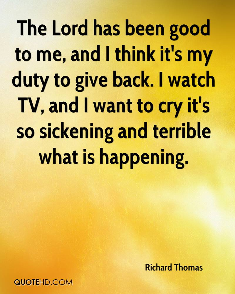 The Lord has been good to me, and I think it's my duty to give back. I watch TV, and I want to cry it's so sickening and terrible what is happening.
